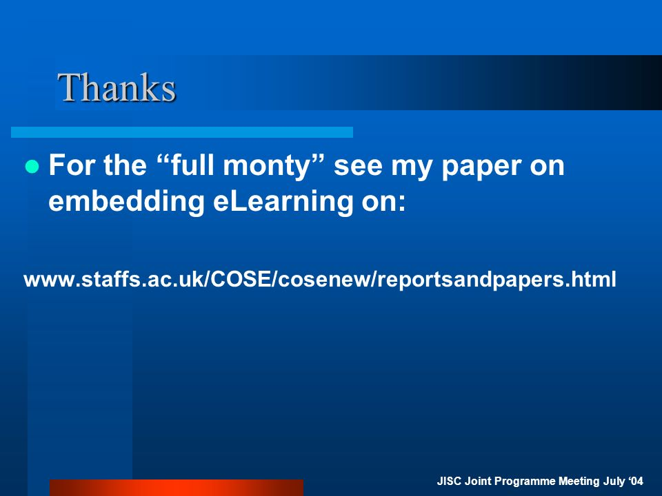 JISC Joint Programme Meeting July 04 Thanks For the full monty see my paper on embedding eLearning on: www.staffs.ac.uk/COSE/cosenew/reportsandpapers.