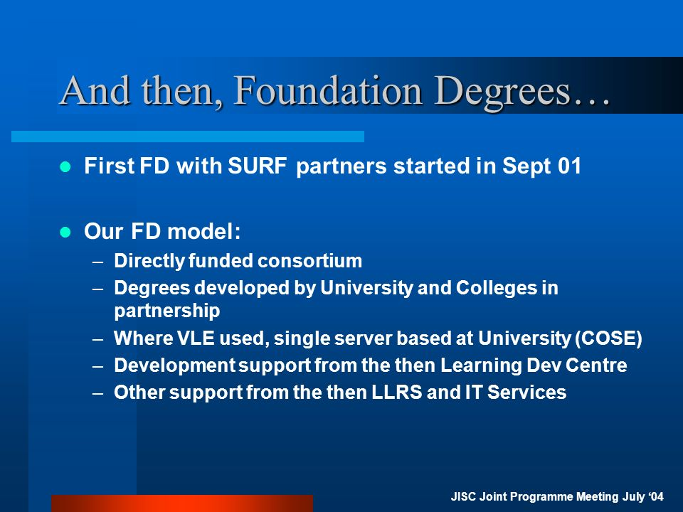 JISC Joint Programme Meeting July 04 And then, Foundation Degrees… First FD with SURF partners started in Sept 01 Our FD model: –Directly funded consortium –Degrees developed by University and Colleges in partnership –Where VLE used, single server based at University (COSE) –Development support from the then Learning Dev Centre –Other support from the then LLRS and IT Services