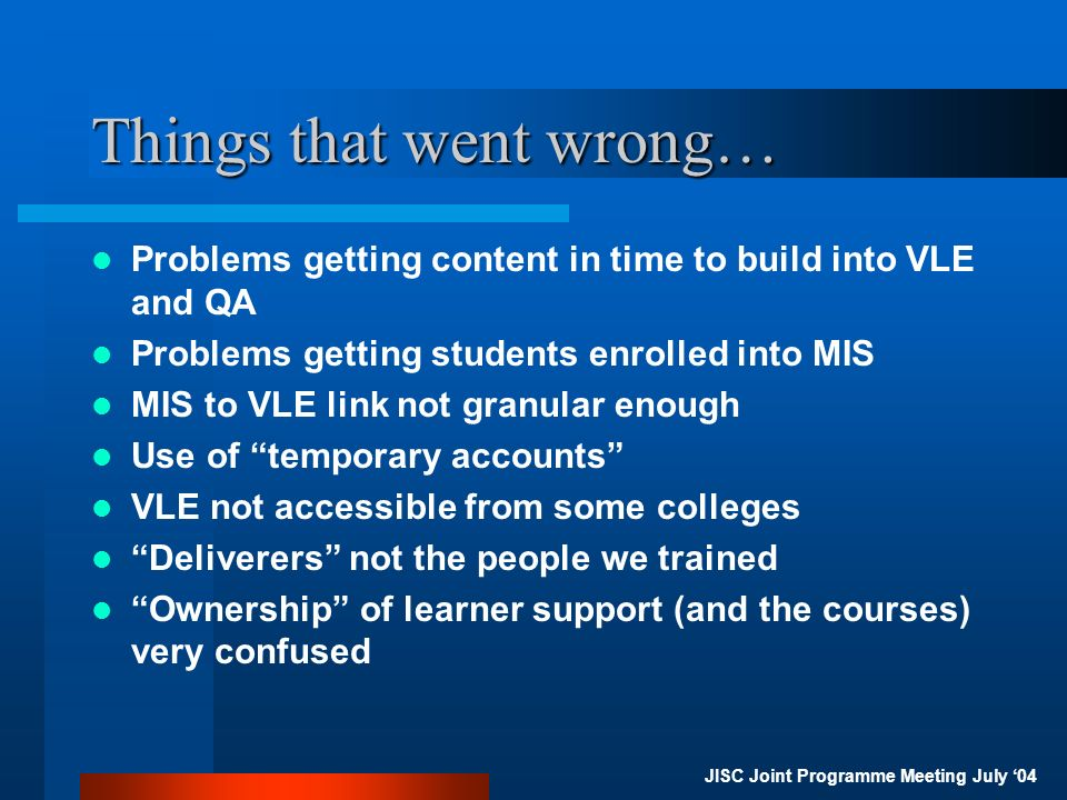 JISC Joint Programme Meeting July 04 Things that went wrong… Problems getting content in time to build into VLE and QA Problems getting students enrolled into MIS MIS to VLE link not granular enough Use of temporary accounts VLE not accessible from some colleges Deliverers not the people we trained Ownership of learner support (and the courses) very confused