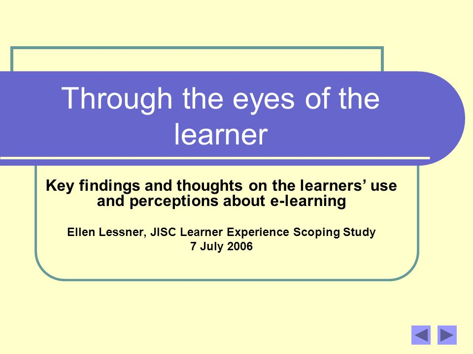 Through the eyes of the learner Key findings and thoughts on the learners use and perceptions about e-learning Ellen Lessner, JISC Learner Experience Scoping Study 7 July 2006