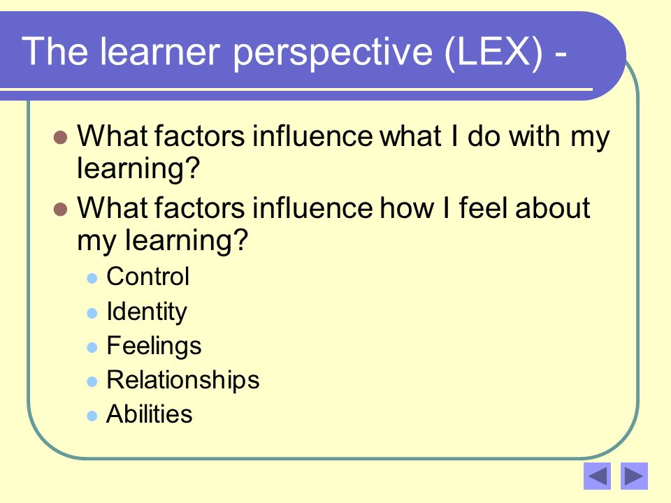 The learner perspective (LEX) - What factors influence what I do with my learning? What factors influence how I feel about my learning? Control Identi