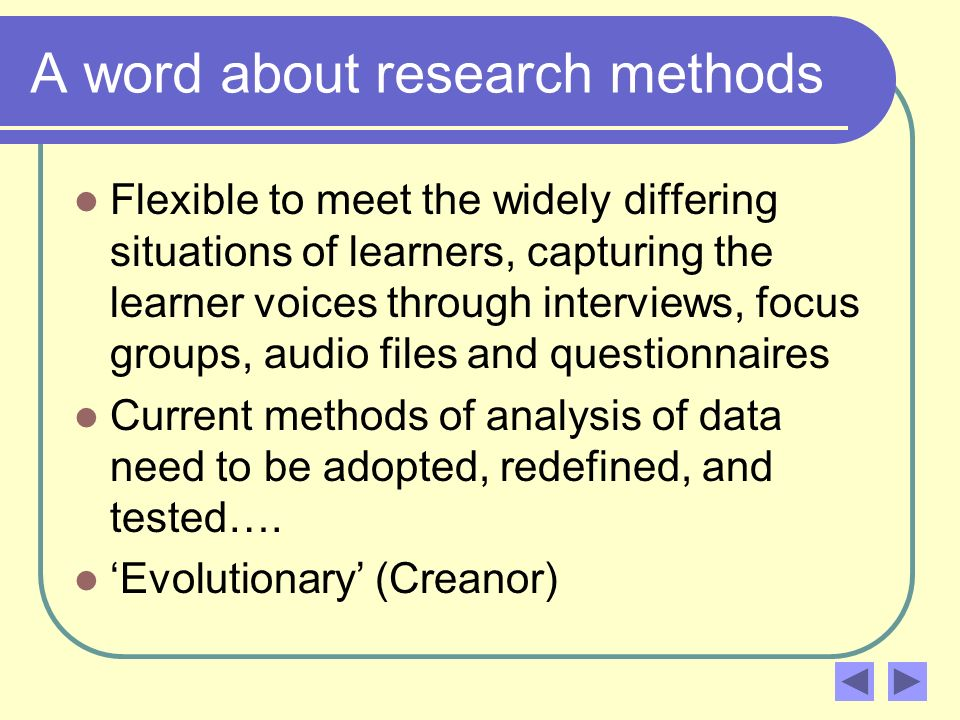 A word about research methods Flexible to meet the widely differing situations of learners, capturing the learner voices through interviews, focus gro