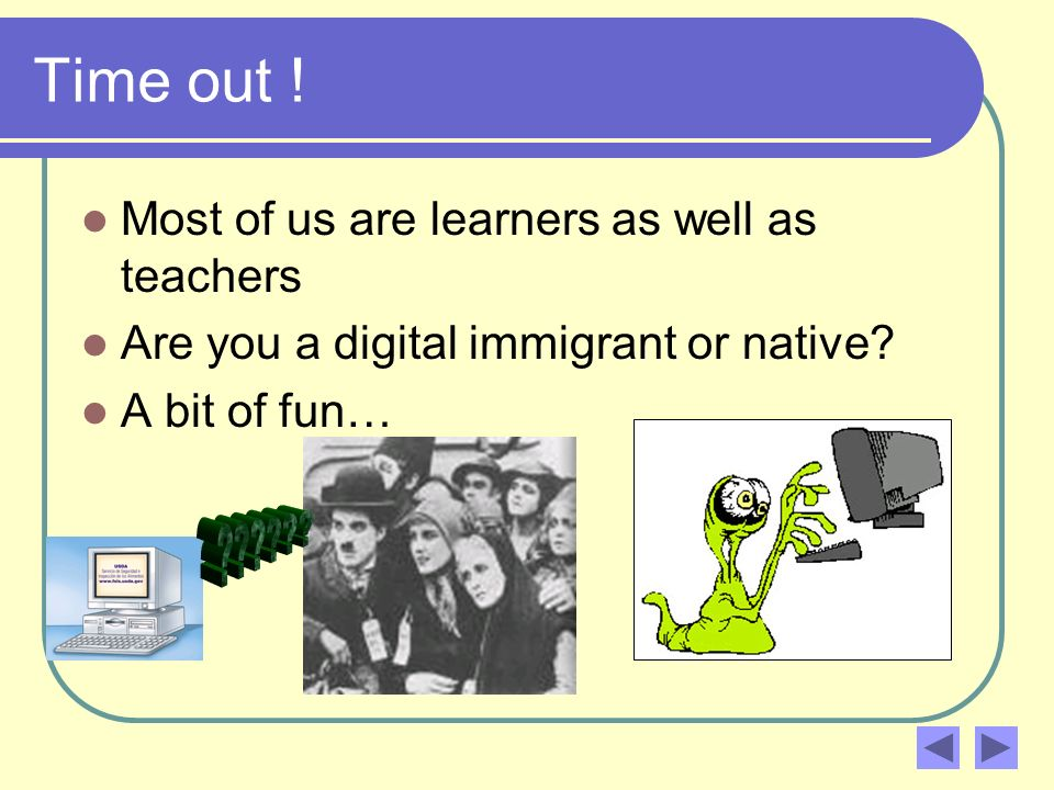 Time out . Most of us are learners as well as teachers Are you a digital immigrant or native.
