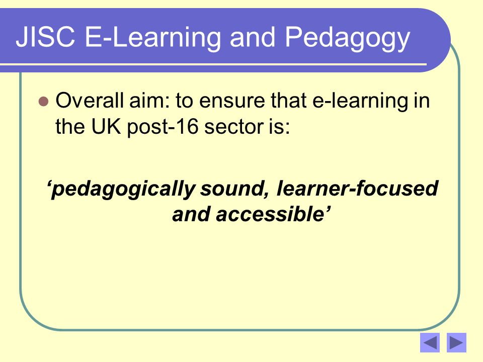 JISC E-Learning and Pedagogy Overall aim: to ensure that e-learning in the UK post-16 sector is: pedagogically sound, learner-focused and accessible