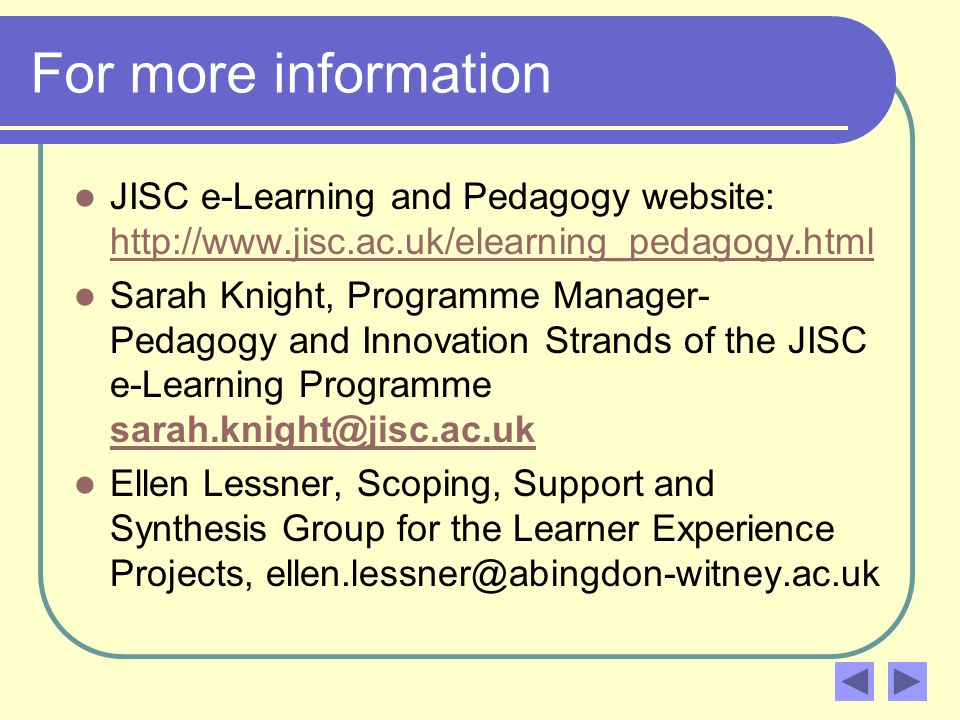 For more information JISC e-Learning and Pedagogy website:     Sarah Knight, Programme Manager- Pedagogy and Innovation Strands of the JISC e-Learning Programme  Ellen Lessner, Scoping, Support and Synthesis Group for the Learner Experience Projects,
