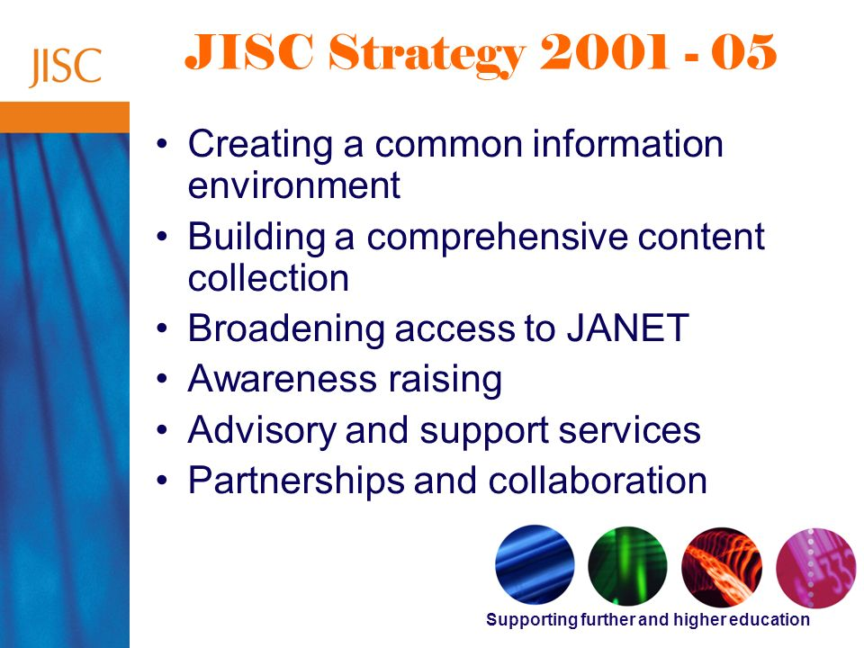 Supporting further and higher education JISC Strategy 2001 - 05 Creating a common information environment Building a comprehensive content collection Broadening access to JANET Awareness raising Advisory and support services Partnerships and collaboration