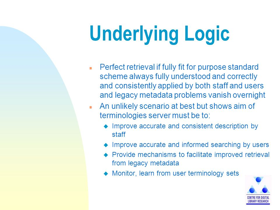 Underlying Logic n Perfect retrieval if fully fit for purpose standard scheme always fully understood and correctly and consistently applied by both staff and users and legacy metadata problems vanish overnight n An unlikely scenario at best but shows aim of terminologies server must be to: u Improve accurate and consistent description by staff u Improve accurate and informed searching by users u Provide mechanisms to facilitate improved retrieval from legacy metadata u Monitor, learn from user terminology sets