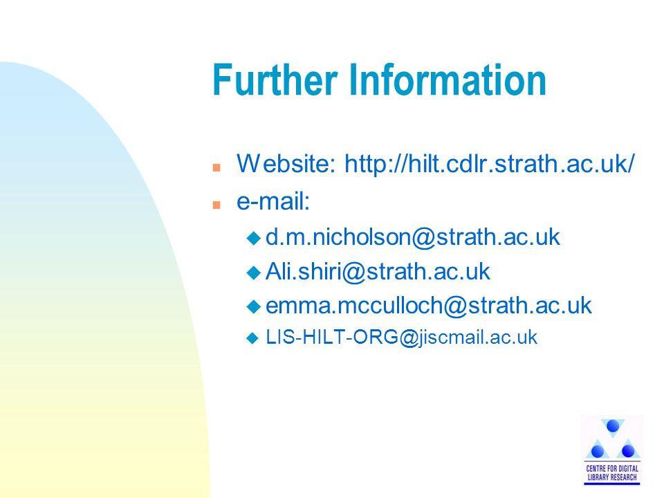Further Information n Website: http://hilt.cdlr.strath.ac.uk/ n e-mail: u d.m.nicholson@strath.ac.uk u Ali.shiri@strath.ac.uk u emma.mcculloch@strath.ac.uk u LIS-HILT-ORG@jiscmail.ac.uk