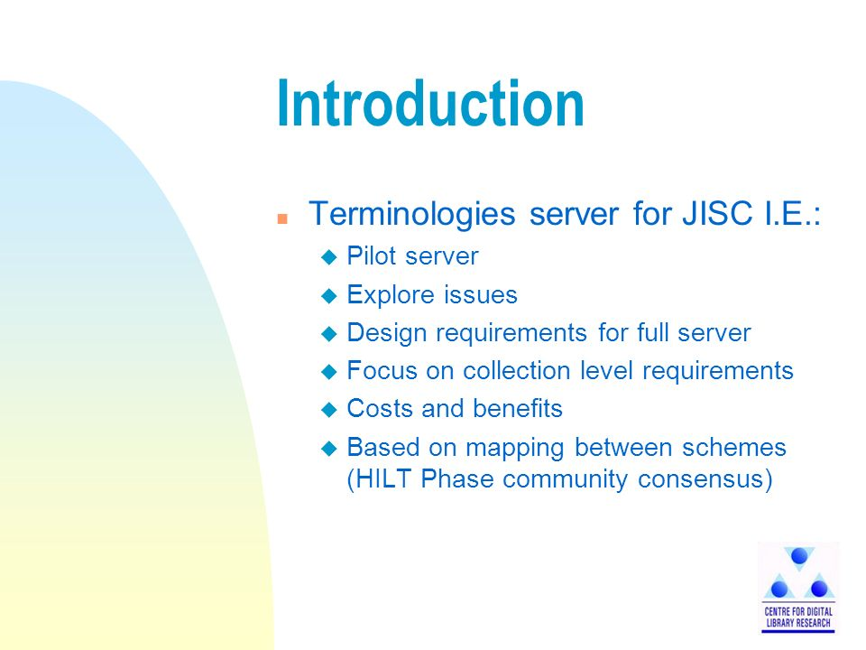 Introduction n Terminologies server for JISC I.E.: u Pilot server u Explore issues u Design requirements for full server u Focus on collection level requirements u Costs and benefits u Based on mapping between schemes (HILT Phase community consensus)