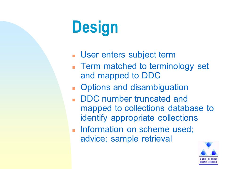 Design n User enters subject term n Term matched to terminology set and mapped to DDC n Options and disambiguation n DDC number truncated and mapped to collections database to identify appropriate collections n Information on scheme used; advice; sample retrieval