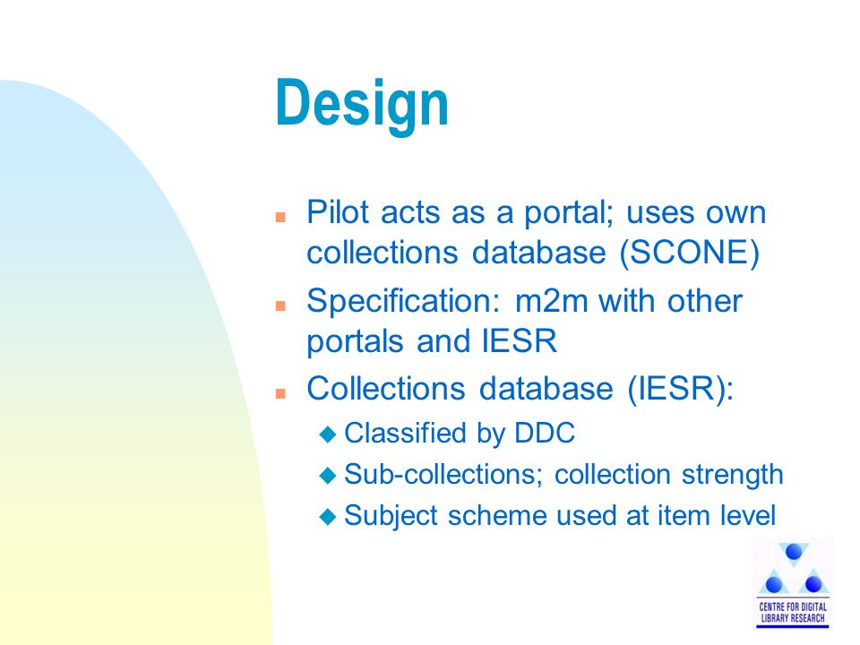Design n Pilot acts as a portal; uses own collections database (SCONE) n Specification: m2m with other portals and IESR n Collections database (IESR): u Classified by DDC u Sub-collections; collection strength u Subject scheme used at item level