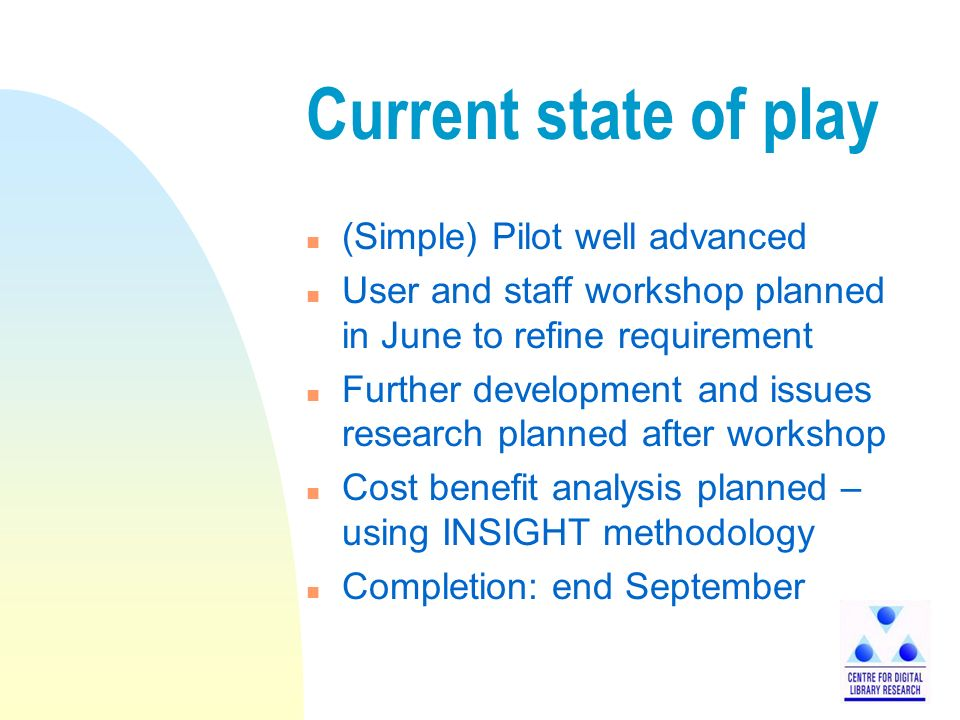 Current state of play n (Simple) Pilot well advanced n User and staff workshop planned in June to refine requirement n Further development and issues research planned after workshop n Cost benefit analysis planned – using INSIGHT methodology n Completion: end September