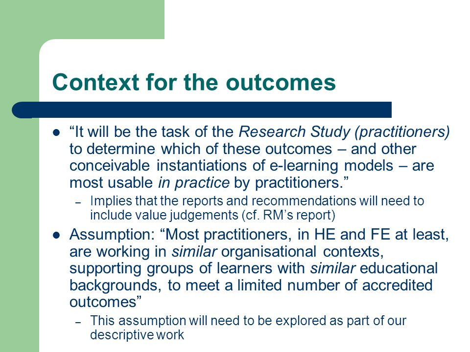 Context for the outcomes It will be the task of the Research Study (practitioners) to determine which of these outcomes – and other conceivable instantiations of e-learning models – are most usable in practice by practitioners.