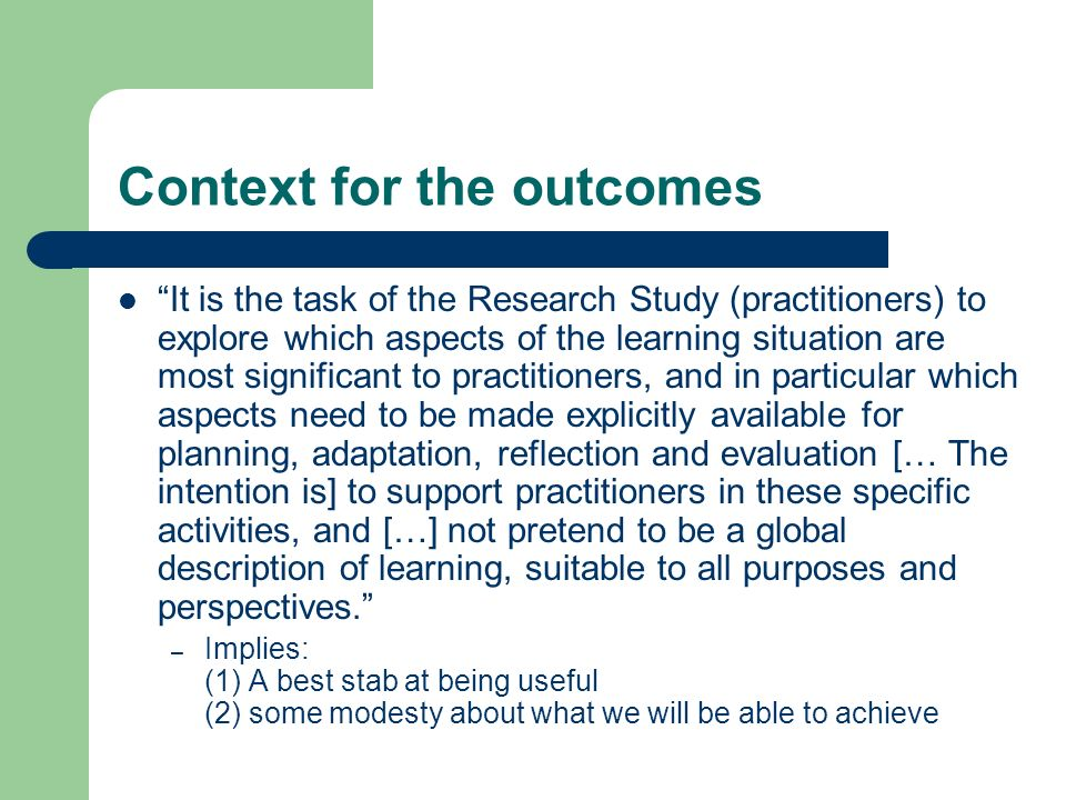 Context for the outcomes It is the task of the Research Study (practitioners) to explore which aspects of the learning situation are most significant to practitioners, and in particular which aspects need to be made explicitly available for planning, adaptation, reflection and evaluation [… The intention is] to support practitioners in these specific activities, and […] not pretend to be a global description of learning, suitable to all purposes and perspectives.