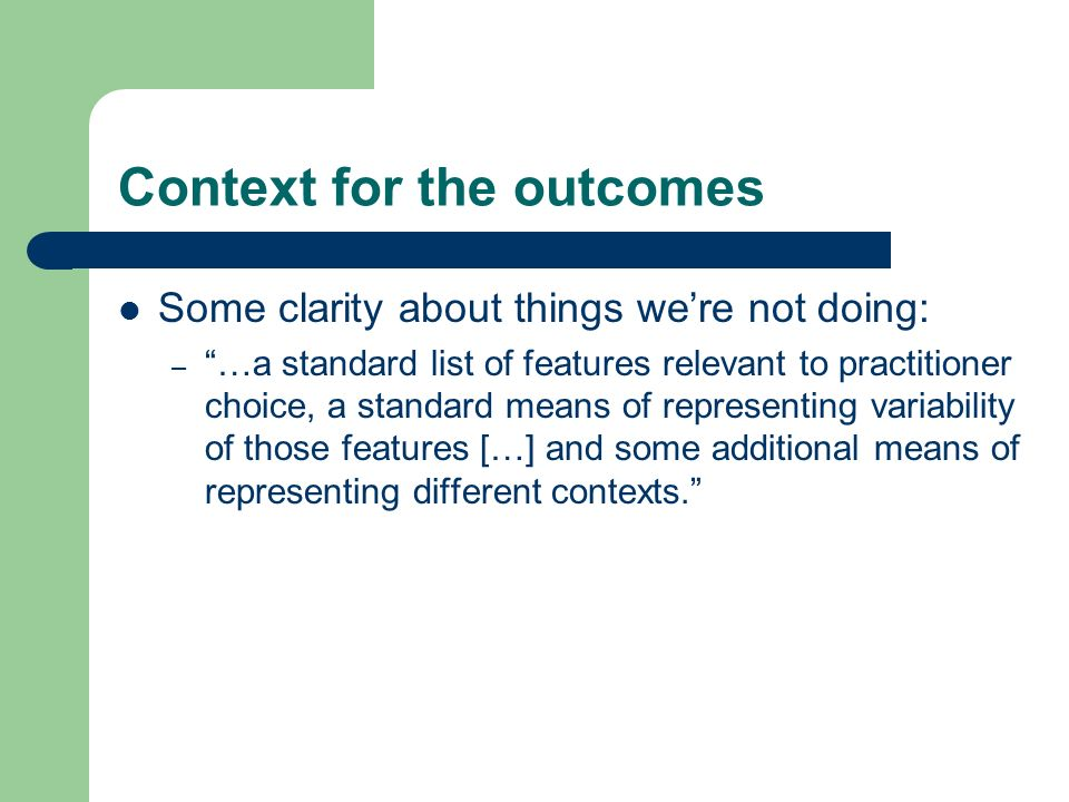 Context for the outcomes Some clarity about things were not doing: – …a standard list of features relevant to practitioner choice, a standard means of representing variability of those features […] and some additional means of representing different contexts.