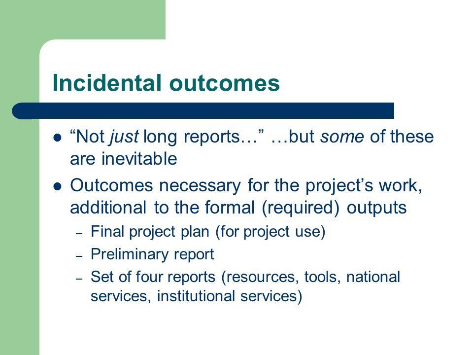 Incidental outcomes Not just long reports… …but some of these are inevitable Outcomes necessary for the projects work, additional to the formal (required) outputs – Final project plan (for project use) – Preliminary report – Set of four reports (resources, tools, national services, institutional services)