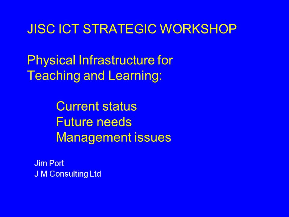 JISC ICT STRATEGIC WORKSHOP Physical Infrastructure for Teaching and Learning: Current status Future needs Management issues Jim Port J M Consulting Ltd