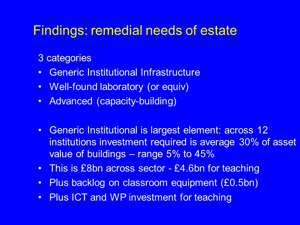 Findings: remedial needs of estate 3 categories Generic Institutional Infrastructure Well-found laboratory (or equiv) Advanced (capacity-building) Generic Institutional is largest element: across 12 institutions investment required is average 30% of asset value of buildings – range 5% to 45% This is £8bn across sector - £4.6bn for teaching Plus backlog on classroom equipment (£0.5bn) Plus ICT and WP investment for teaching