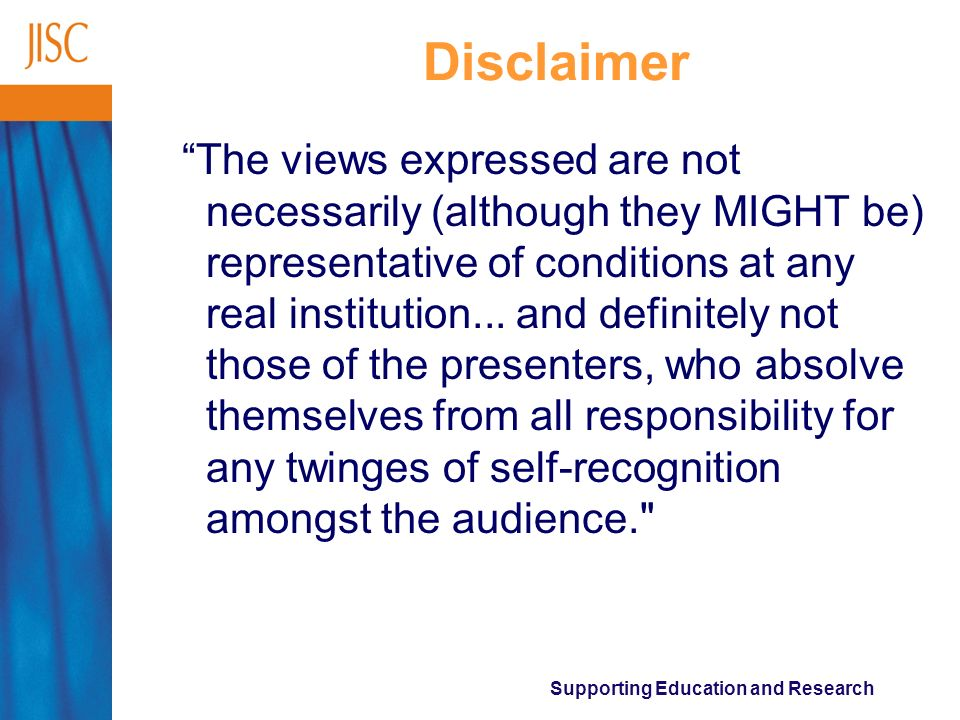 Supporting Education and Research Disclaimer The views expressed are not necessarily (although they MIGHT be) representative of conditions at any real institution...