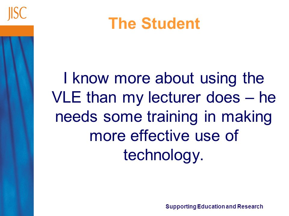 Supporting Education and Research The Student I know more about using the VLE than my lecturer does – he needs some training in making more effective