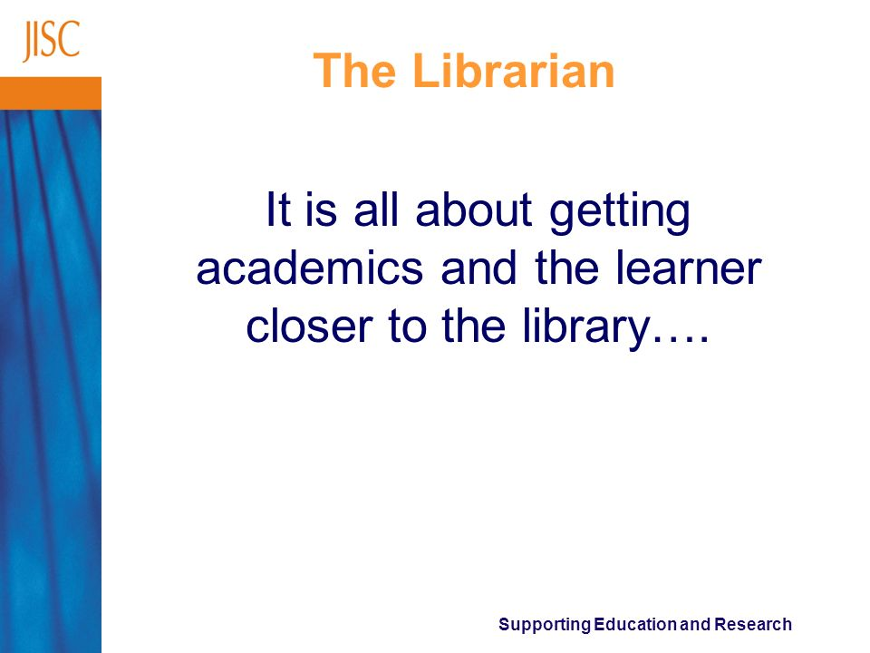 Supporting Education and Research The Librarian It is all about getting academics and the learner closer to the library….