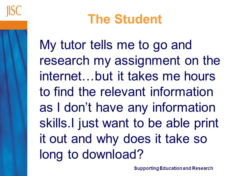 Supporting Education and Research The Student My tutor tells me to go and research my assignment on the internet…but it takes me hours to find the relevant information as I dont have any information skills.I just want to be able print it out and why does it take so long to download?