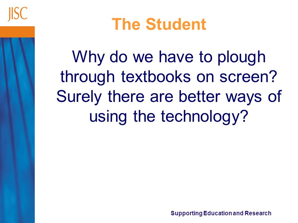 Supporting Education and Research The Student Why do we have to plough through textbooks on screen? Surely there are better ways of using the technolo