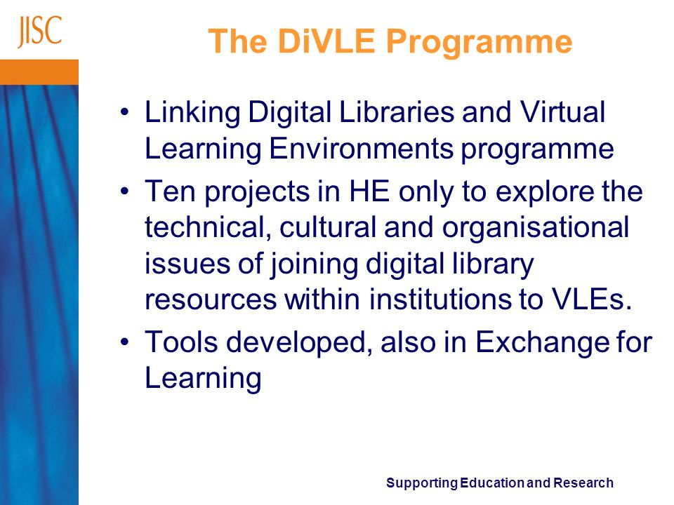 Supporting Education and Research The DiVLE Programme Linking Digital Libraries and Virtual Learning Environments programme Ten projects in HE only to explore the technical, cultural and organisational issues of joining digital library resources within institutions to VLEs.