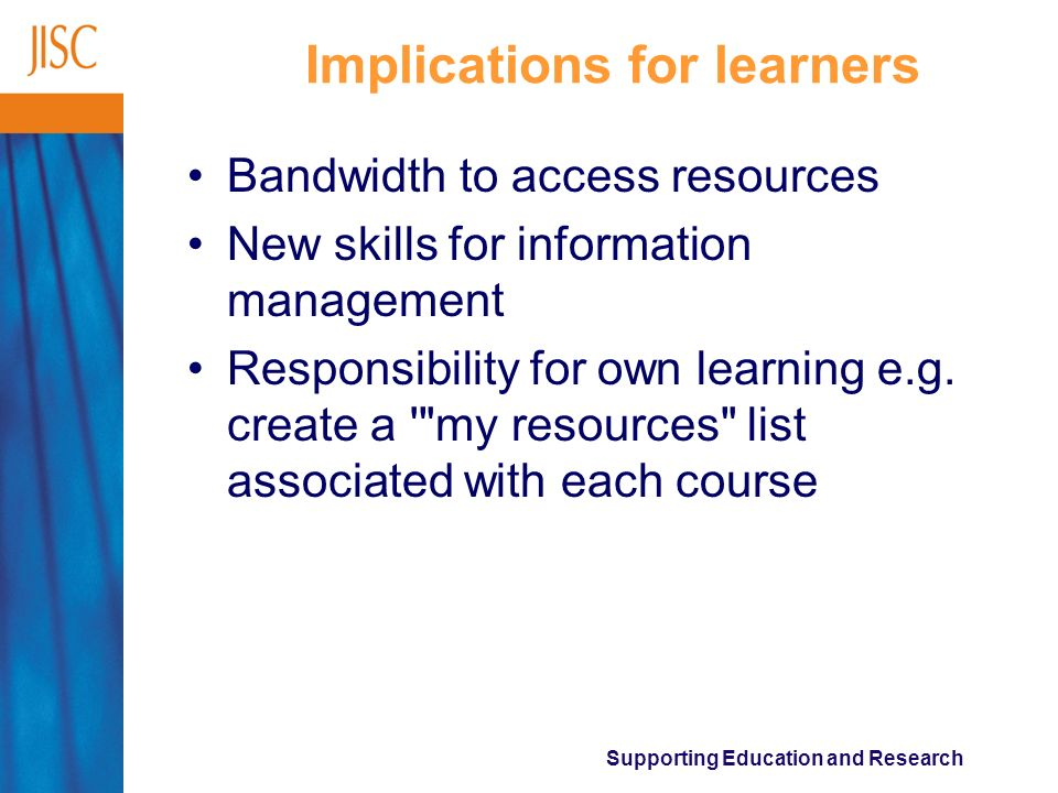 Supporting Education and Research Implications for learners Bandwidth to access resources New skills for information management Responsibility for own learning e.g.