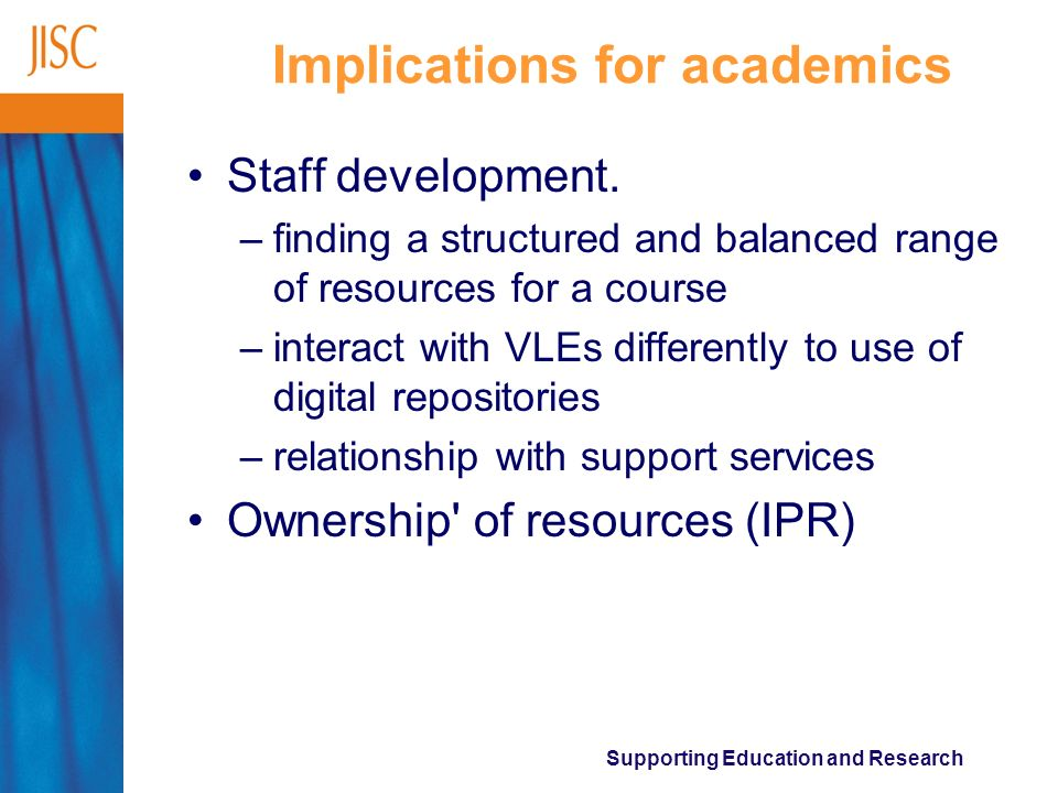 Supporting Education and Research Implications for academics Staff development. –finding a structured and balanced range of resources for a course –in