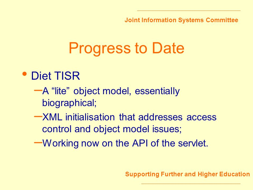 Joint Information Systems Committee Supporting Further and Higher Education Progress to Date Diet TISR – A lite object model, essentially biographical; – XML initialisation that addresses access control and object model issues; – Working now on the API of the servlet.