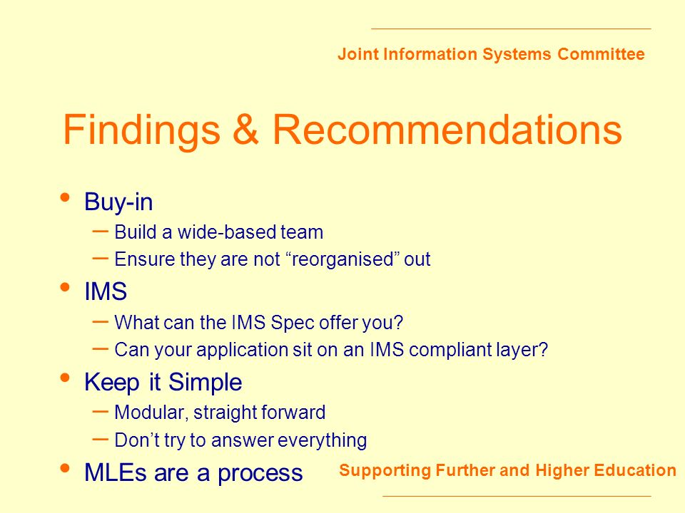 Joint Information Systems Committee Supporting Further and Higher Education Findings & Recommendations Buy-in – Build a wide-based team – Ensure they are not reorganised out IMS – What can the IMS Spec offer you.