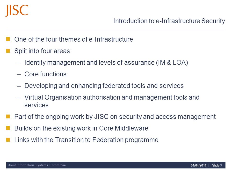 Joint Information Systems Committee 01/04/2014 | | Slide 3 Introduction to e-Infrastructure Security One of the four themes of e-Infrastructure Split