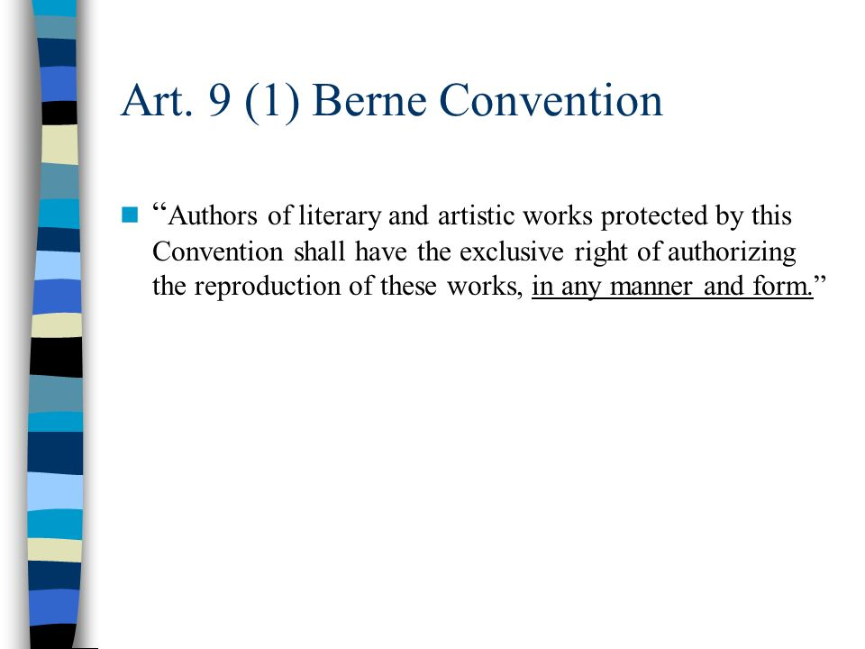 Art. 9 (1) Berne Convention Authors of literary and artistic works protected by this Convention shall have the exclusive right of authorizing the repr