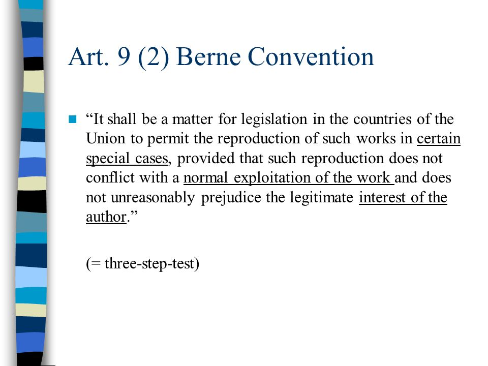 Art. 9 (2) Berne Convention It shall be a matter for legislation in the countries of the Union to permit the reproduction of such works in certain spe