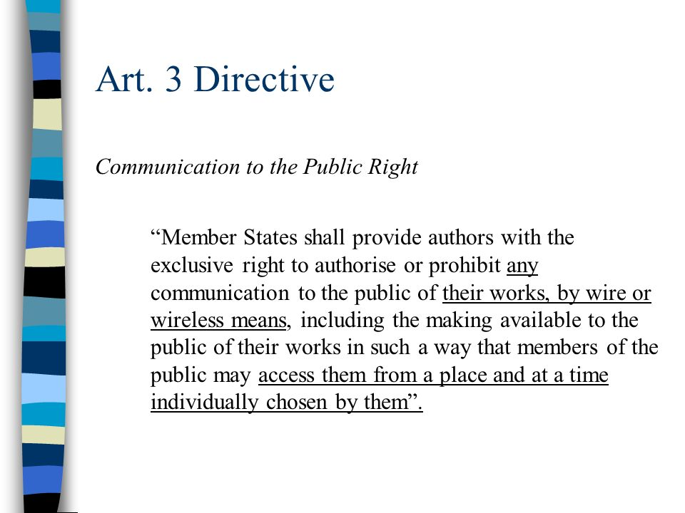 Art. 3 Directive Communication to the Public Right Member States shall provide authors with the exclusive right to authorise or prohibit any communica