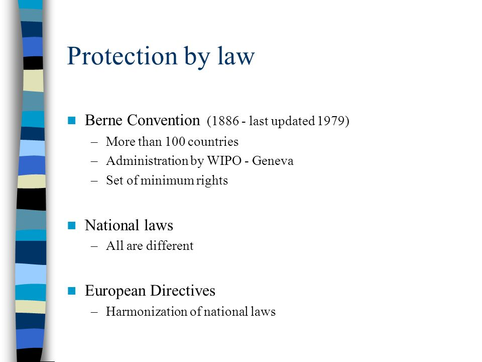 Protection by law Berne Convention ( last updated 1979) –More than 100 countries –Administration by WIPO - Geneva –Set of minimum rights National laws –All are different European Directives –Harmonization of national laws