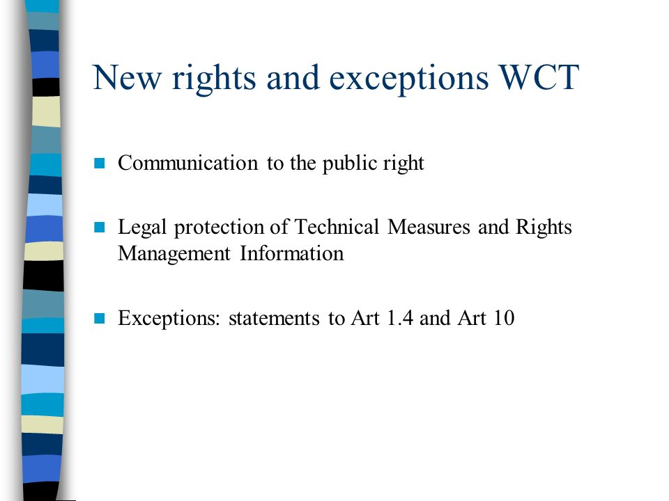 New rights and exceptions WCT Communication to the public right Legal protection of Technical Measures and Rights Management Information Exceptions: statements to Art 1.4 and Art 10