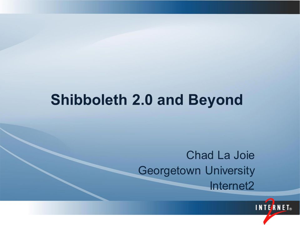 Shibboleth 2.0 and Beyond Chad La Joie Georgetown University Internet2