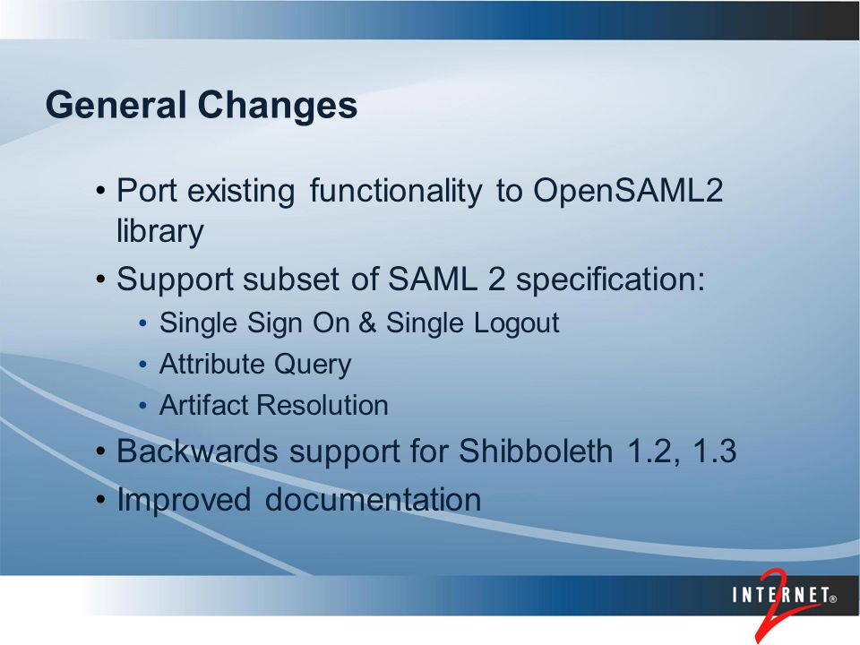 General Changes Port existing functionality to OpenSAML2 library Support subset of SAML 2 specification: Single Sign On & Single Logout Attribute Query Artifact Resolution Backwards support for Shibboleth 1.2, 1.3 Improved documentation