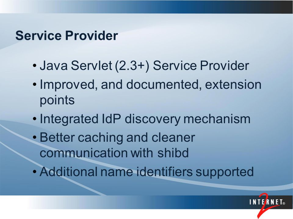 Service Provider Java Servlet (2.3+) Service Provider Improved, and documented, extension points Integrated IdP discovery mechanism Better caching and