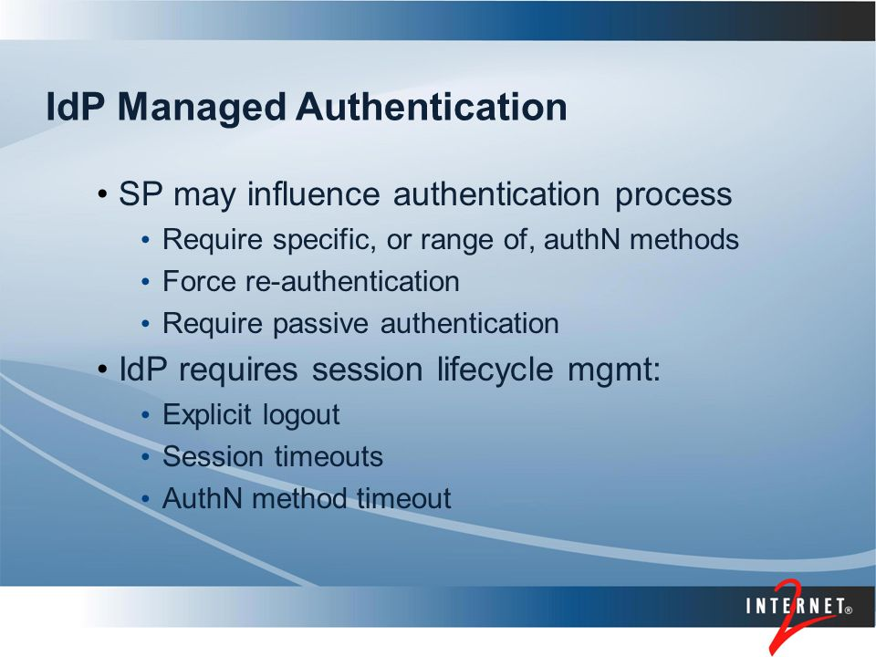 IdP Managed Authentication SP may influence authentication process Require specific, or range of, authN methods Force re-authentication Require passive authentication IdP requires session lifecycle mgmt: Explicit logout Session timeouts AuthN method timeout