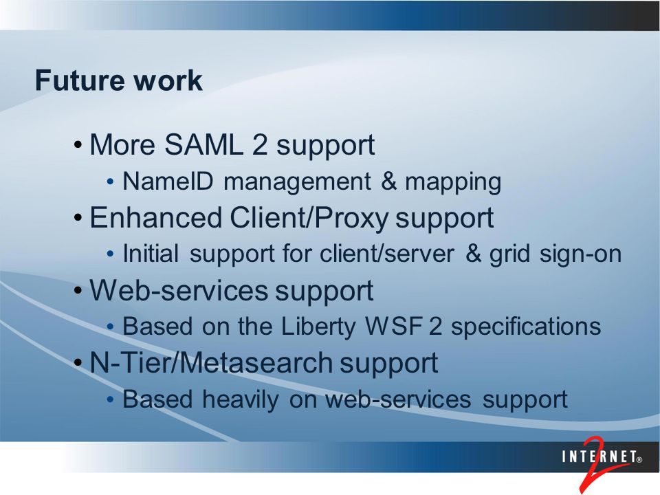 Future work More SAML 2 support NameID management & mapping Enhanced Client/Proxy support Initial support for client/server & grid sign-on Web-services support Based on the Liberty WSF 2 specifications N-Tier/Metasearch support Based heavily on web-services support
