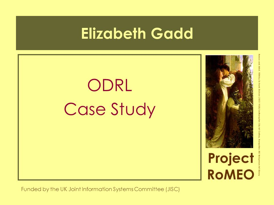 Project RoMEO Funded by the UK Joint Information Systems Committee (JISC) Romeo and Juliet, 1884 by Sir Frank Dicksee (1853-1928) Southampton City Art Gallery, Hampshire, UK/ Bridgeman Art Library Elizabeth Gadd ODRL Case Study
