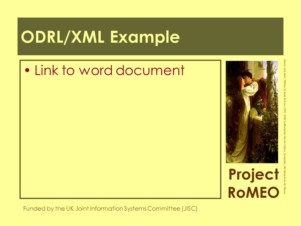 Project RoMEO Funded by the UK Joint Information Systems Committee (JISC) Romeo and Juliet, 1884 by Sir Frank Dicksee ( ) Southampton City Art Gallery, Hampshire, UK/ Bridgeman Art Library ODRL/XML Example Link to word document
