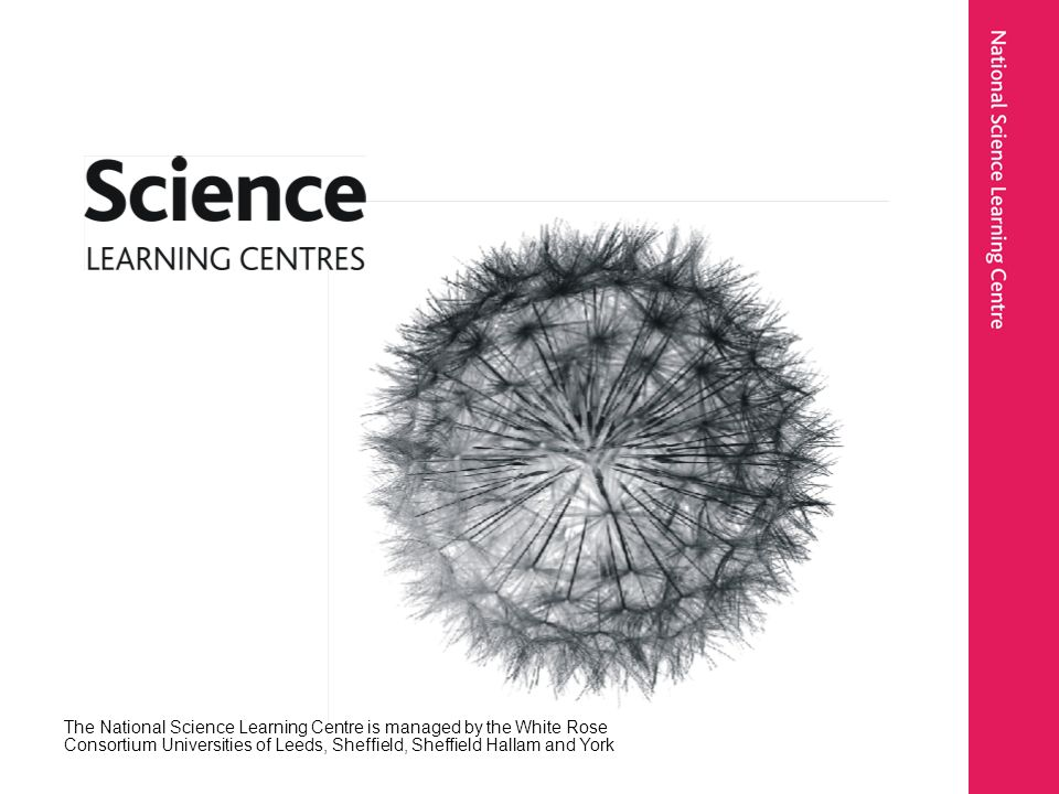 The National Science Learning Centre is managed by the White Rose Consortium Universities of Leeds, Sheffield, Sheffield Hallam and York