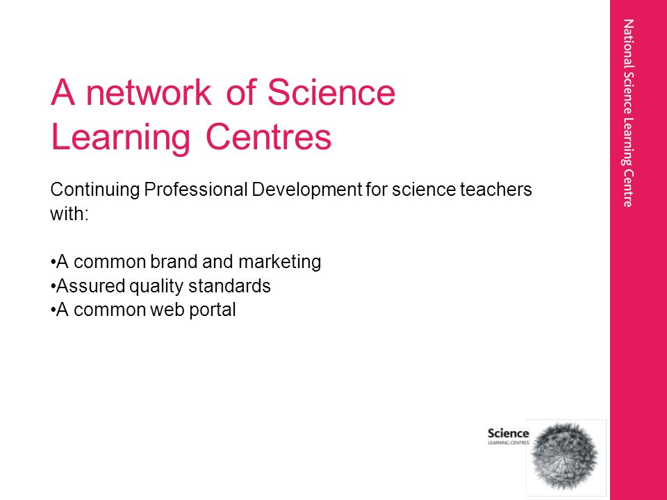 A network of Science Learning Centres Continuing Professional Development for science teachers with: A common brand and marketing Assured quality standards A common web portal