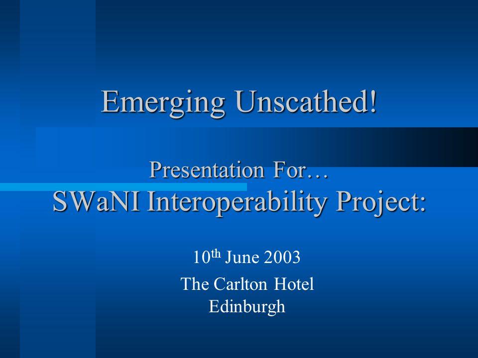 Emerging Unscathed! Presentation For… SWaNI Interoperability Project: 10 th June 2003 The Carlton Hotel Edinburgh