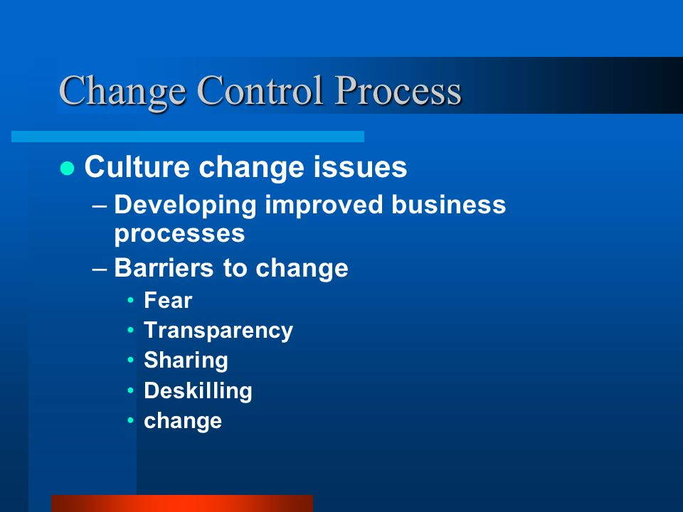 Change Control Process Culture change issues –Developing improved business processes –Barriers to change Fear Transparency Sharing Deskilling change