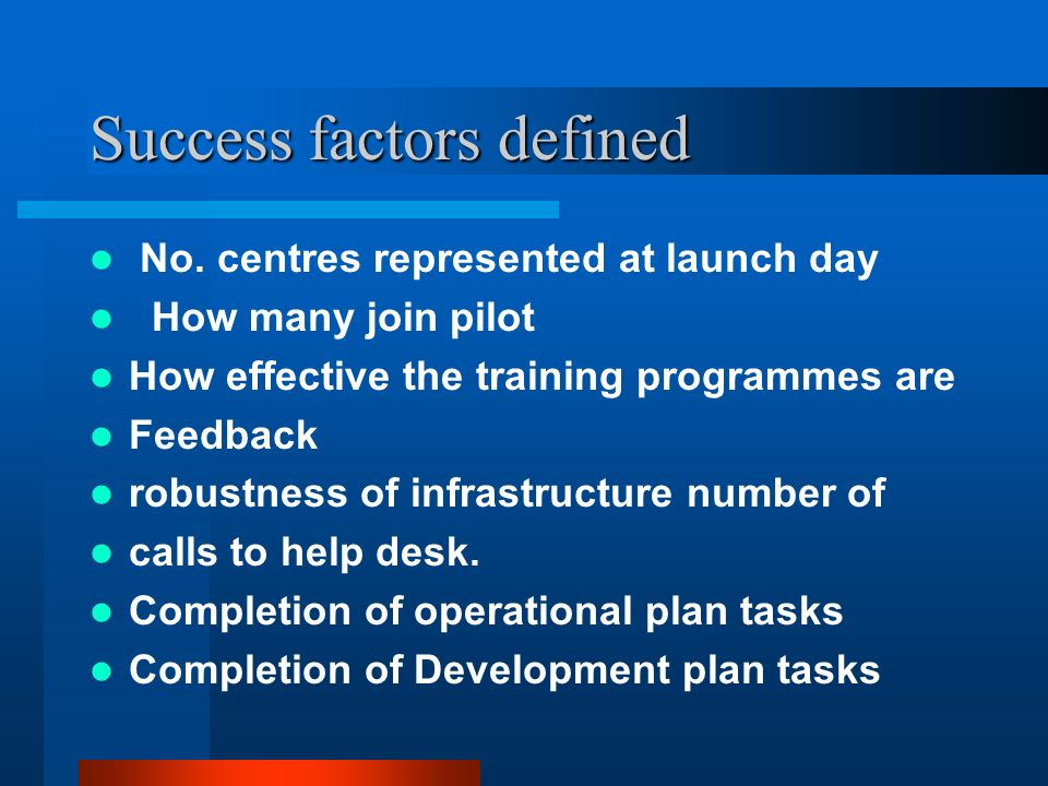Success factors defined No. centres represented at launch day How many join pilot How effective the training programmes are Feedback robustness of inf